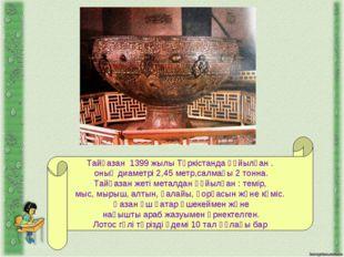 Тайқазан 1399 жылы Түркістанда құйылған . оның диаметрі 2,45 метр,салмағы 2 т