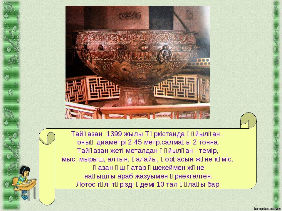 Тайқазан 1399 жылы Түркістанда құйылған . оның диаметрі 2,45 метр,салмағы 2 т...