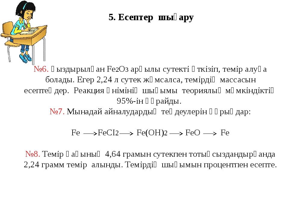 5. Есептер шығару №6. қыздырылған Fe2O3 арқылы сутекті өткізіп, темір алуға б...
