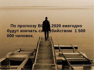 По прогнозу ВОЗ к 2020 ежегодно будут кончать самоубийством 1 500 000 челов