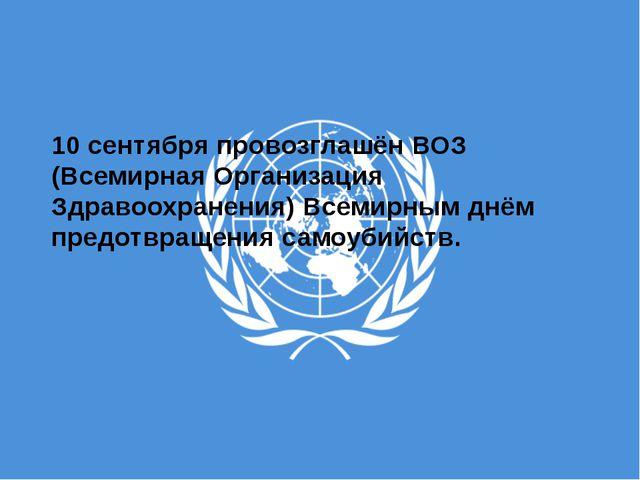 10 сентябряпровозглашёнВОЗ (Всемирная Организация Здравоохранения) Всемирны...