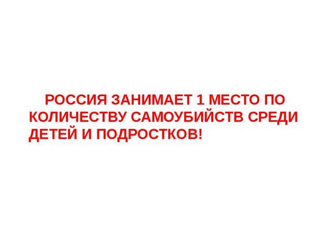 РОССИЯ ЗАНИМАЕТ 1 МЕСТО ПО КОЛИЧЕСТВУ САМОУБИЙСТВ СРЕДИ ДЕТЕЙ И ПОДРОСТКОВ!