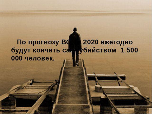 По прогнозу ВОЗ к 2020 ежегодно будут кончать самоубийством 1 500 000 челов...
