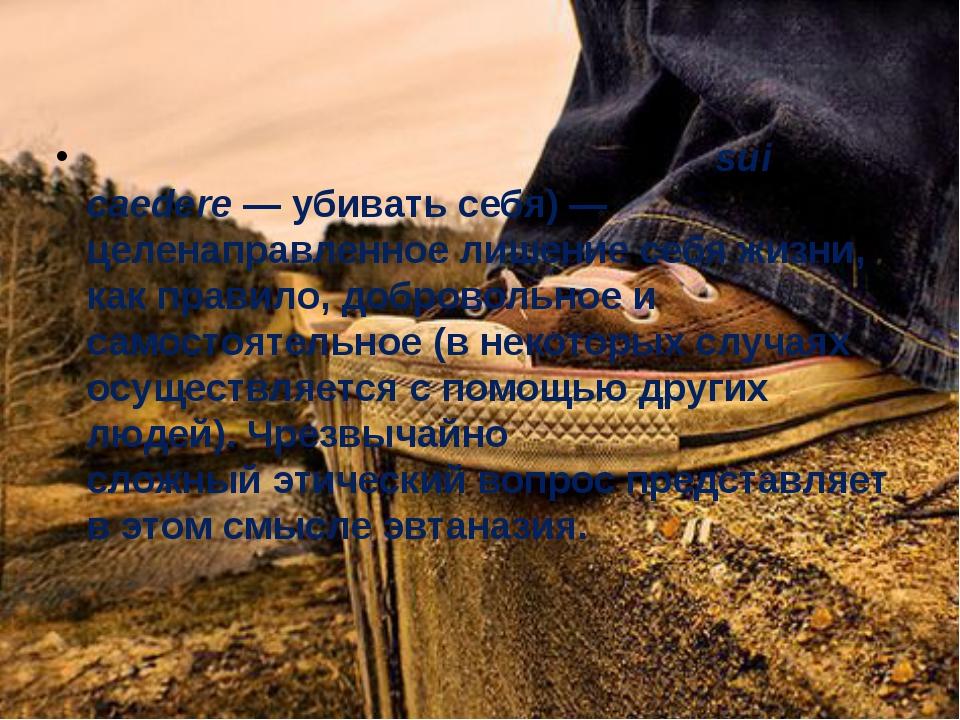 Самоуби́йство,суици́д(отлат.sui caedere— убивать себя)— целенаправленно...