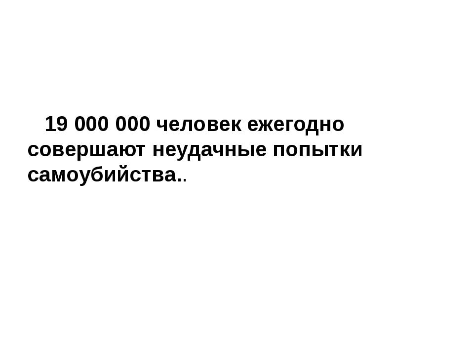 19 000 000 человек ежегодно совершают неудачные попытки самоубийства..