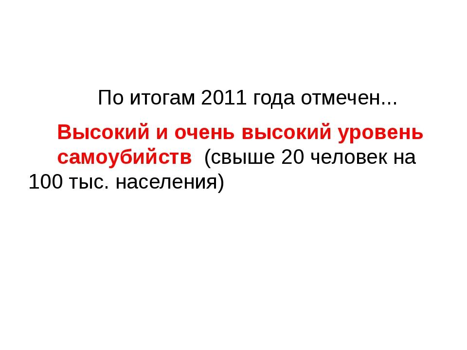 По итогам 2011 года отмечен... Высокий и очень высокий уровень самоубийств...