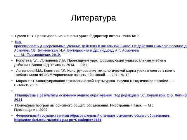 Литература Гузеев В.В. Проектирование и анализ урока // Директор школы. 2005...