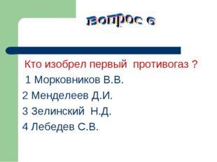 Кто изобрел первый противогаз ? 1 Морковников В.В. 2 Менделеев Д.И. 3 Зелинс