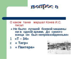 О каком танке маршал Конев И.С. писал « Не было лучшей боевой машины ни в од