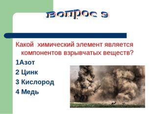 Какой химический элемент является компонентов взрывчатых веществ? 1Азот 2 Ци