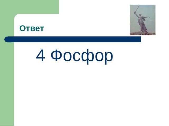 Ответ 4 Фосфор