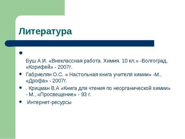 Литература Буш А.И. «Внеклассная работа. Химия. 10 кл.» -Волгоград, «Корифей»...
