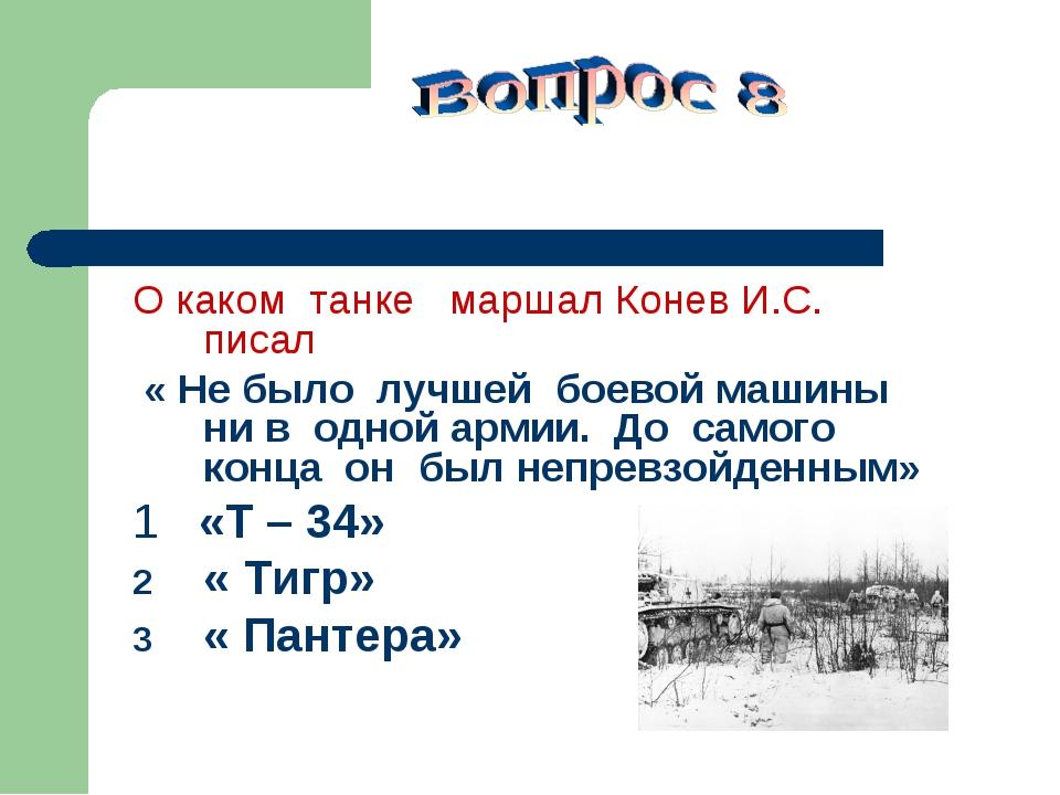 О каком танке маршал Конев И.С. писал « Не было лучшей боевой машины ни в од...