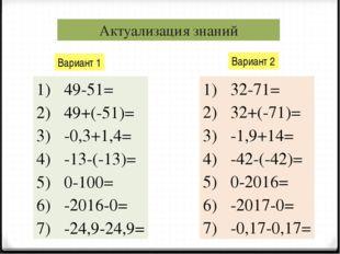 Актуализация знаний Вариант 1 Вариант 2 49-51= 49+(-51)= -0,3+1,4= -13-(-13)=