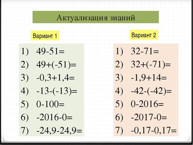 Актуализация знаний Вариант 1 Вариант 2 49-51= 49+(-51)= -0,3+1,4= -13-(-13)=...