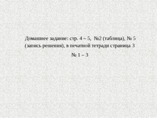 Домашнее задание: стр. 4 – 5, №2 (таблица), № 5 (запись решения), в печатной