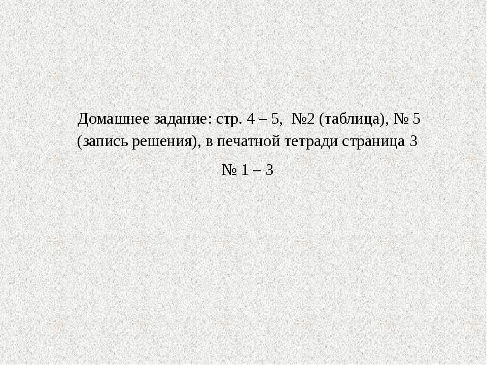 Домашнее задание: стр. 4 – 5, №2 (таблица), № 5 (запись решения), в печатной...