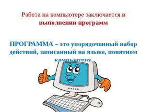 Работа на компьютере заключается в выполнении программ ПРОГРАММА – это упоряд
