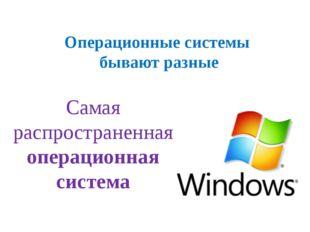 Операционные системы бывают разные Самая распространенная операционная система