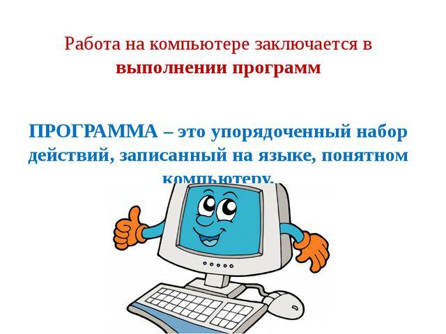 Работа на компьютере заключается в выполнении программ ПРОГРАММА – это упоряд...