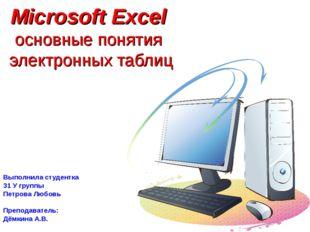 Microsoft Excel основные понятия электронных таблиц Выполнила студентка 31 У