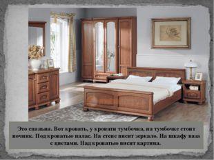 Это спальня. Вот кровать, у кровати тумбочка, на тумбочке стоит ночник. Под к