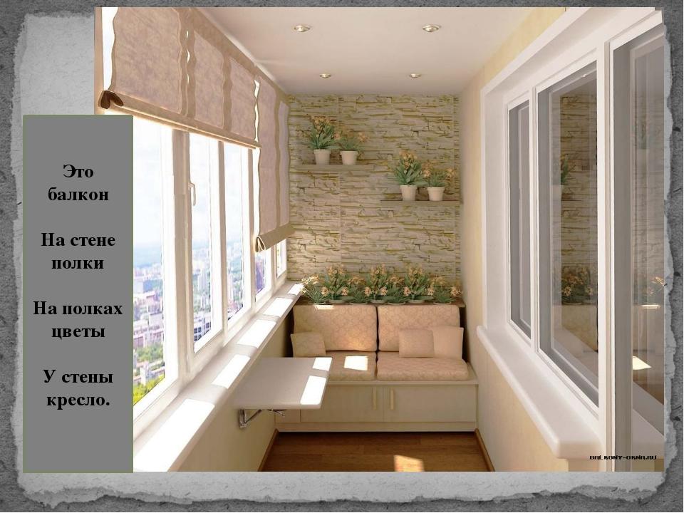 Это балкон На стене полки На полках цветы У стены кресло.