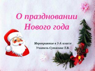 О праздновании Нового года Мероприятие в 3-А классе Учитель Сутягина Т.В.