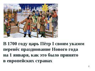 В 1700 году царь Пётр I своим указом перенёс празднование Нового года на 1 ян
