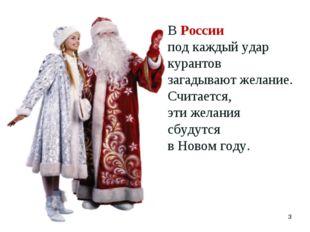 * В России под каждый удар курантов загадывают желание. Считается, эти желани