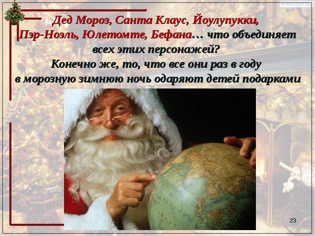 Дед Мороз, Санта Клаус, Йоулупукки, Пэр-Ноэль, Юлетомте, Бефана… что объединя...