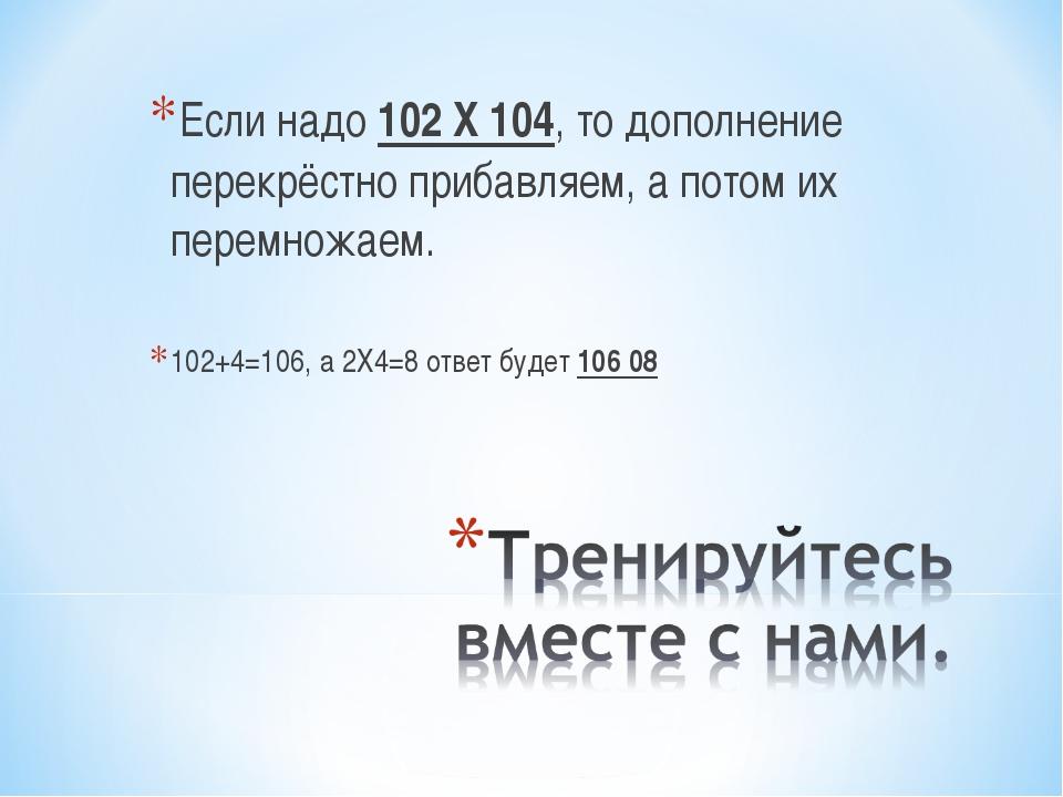 Если надо 102 Х 104, то дополнение перекрёстно прибавляем, а потом их перемно...