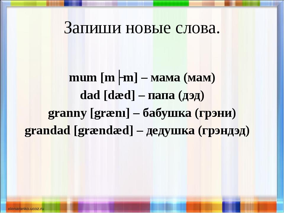 Запиши новые слова. mum [mʌm] – мама (мам) dad [dæd] – папа (дэд) granny [græ...
