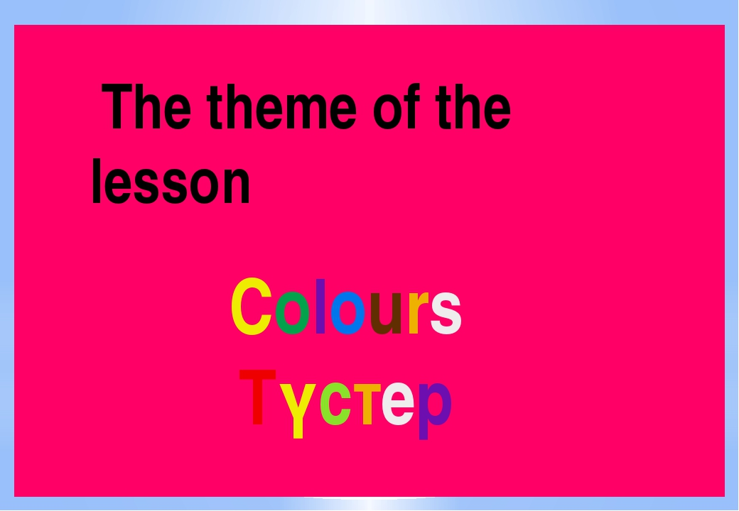 The theme of the 	 lesson Colours Түстер