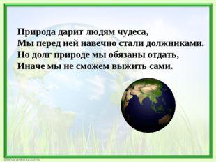 Природа дарит людям чудеса, Мы перед ней навечно стали должниками. Но долг пр
