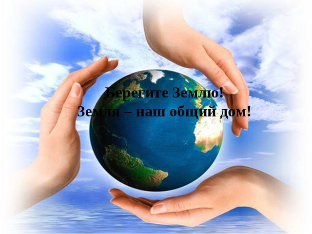 Берегите Землю! Земля – наш общий дом!