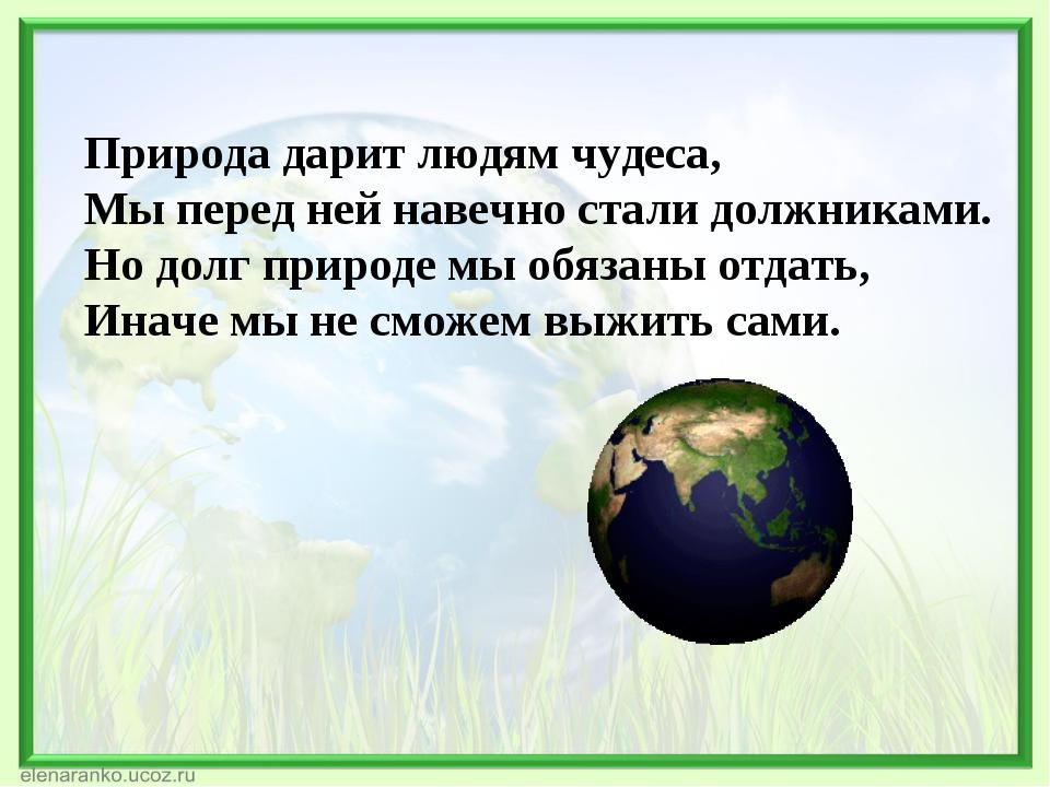 Природа дарит людям чудеса, Мы перед ней навечно стали должниками. Но долг пр...