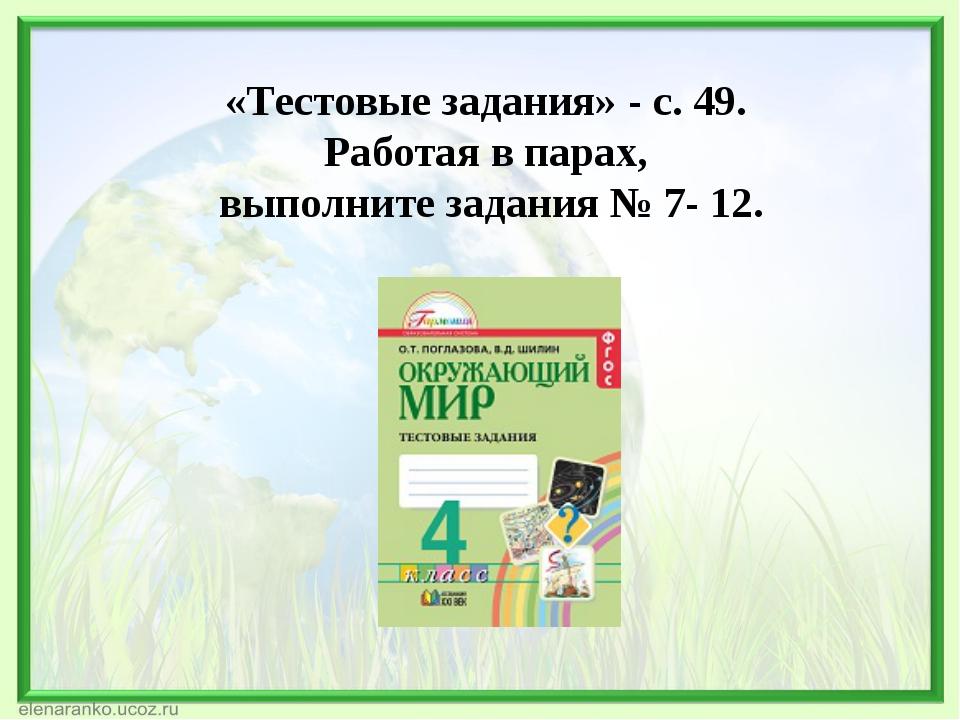 «Тестовые задания» - с. 49. Работая в парах, выполните задания № 7- 12.