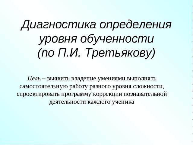 Диагностика определения уровня обученности (по П.И. Третьякову) Цель –выявит...