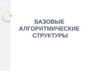 БАЗОВЫЕ АЛГОРИТМИЧЕСКИЕ СТРУКТУРЫ