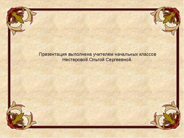 Презентация выполнена учителем начальных классов Нестеровой Ольгой Сергеевной.