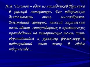 А.К. Толстой – один из наследников Пушкина в русской литературе. Его творческ