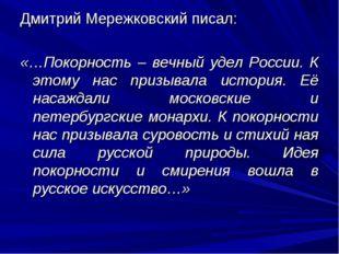 Дмитрий Мережковский писал: «…Покорность – вечный удел России. К этому нас пр