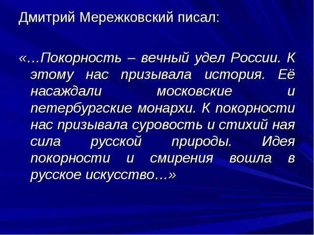 Дмитрий Мережковский писал: «…Покорность – вечный удел России. К этому нас пр...