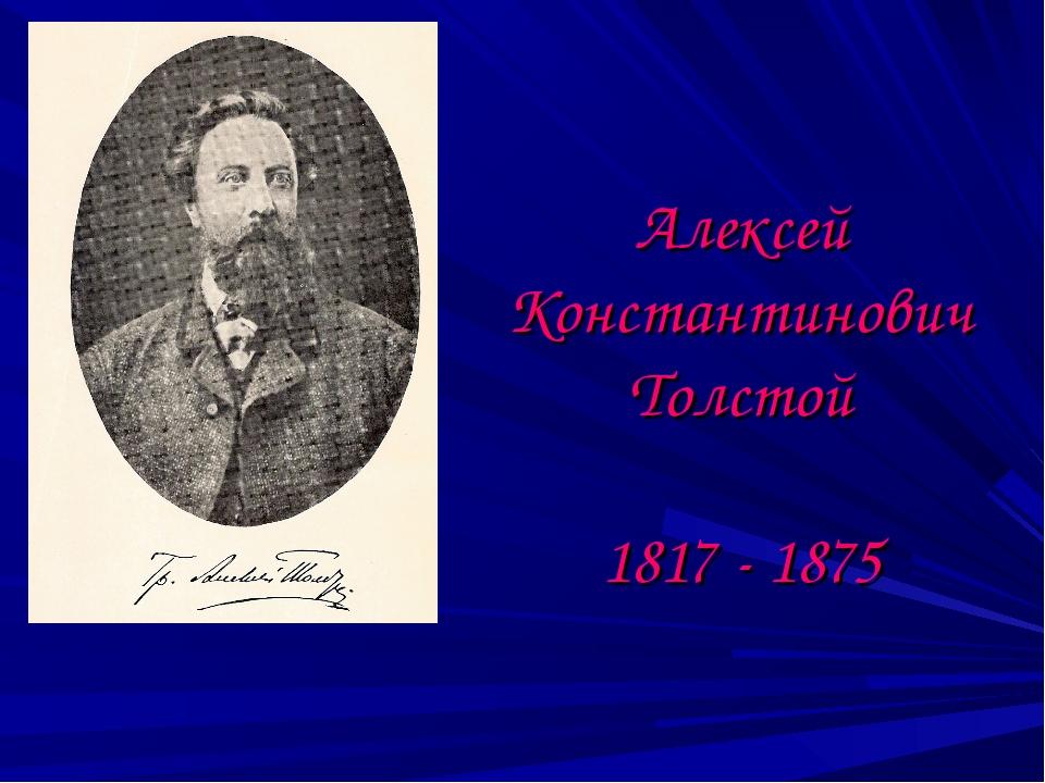 Алексей Константинович Толстой 1817 - 1875