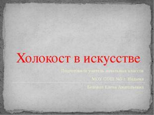 Холокост в искусстве Подготовила учитель начальных классов МОУ СОШ №9 г. Нады