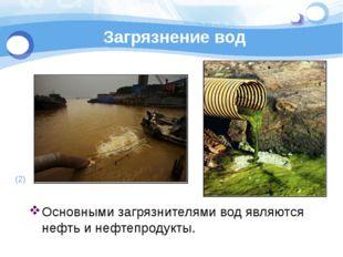 Загрязнение вод Основными загрязнителями вод являются нефть и нефтепродукты.