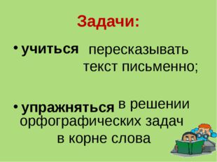 Задачи: учиться упражняться пересказывать текст письменно; в решении орфограф