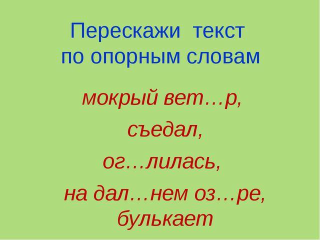 Перескажи текст по опорным словам мокрый вет…р, съедал, ог…лилась, на дал…нем...