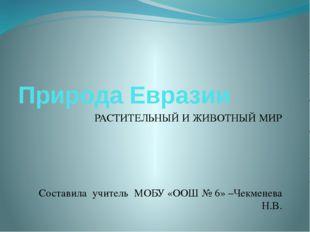Природа Евразии РАСТИТЕЛЬНЫЙ И ЖИВОТНЫЙ МИР Составила учитель МОБУ «ООШ № 6»